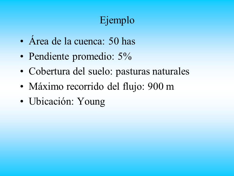 Ejemplo Área de la cuenca: 50 has. Pendiente promedio: 5% Cobertura del suelo: pasturas naturales.
