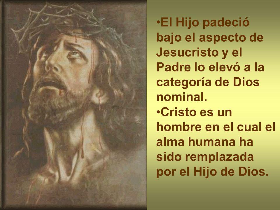 El Hijo padeció bajo el aspecto de Jesucristo y el Padre lo elevó a la categoría de Dios nominal.