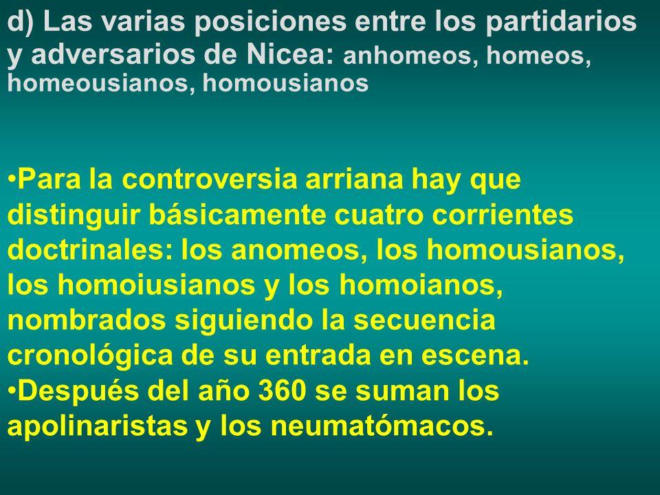 d) Las varias posiciones entre los partidarios y adversarios de Nicea: anhomeos, homeos, homeousianos, homousianos