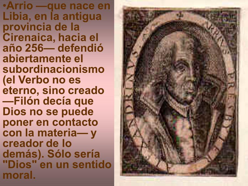 Arrio —que nace en Libia, en la antigua provincia de la Cirenaica, hacia el año 256— defendió abiertamente el subordinacionismo (el Verbo no es eterno, sino creado —Filón decía que Dios no se puede poner en contacto con la materia— y creador de lo demás).