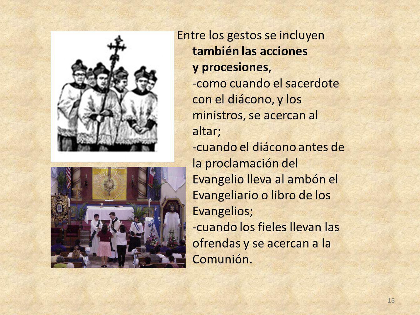 Entre los gestos se incluyen también las acciones y procesiones, -como cuando el sacerdote con el diácono, y los ministros, se acercan al altar; -cuando el diácono antes de la proclamación del Evangelio lleva al ambón el Evangeliario o libro de los Evangelios; -cuando los fieles llevan las ofrendas y se acercan a la Comunión.