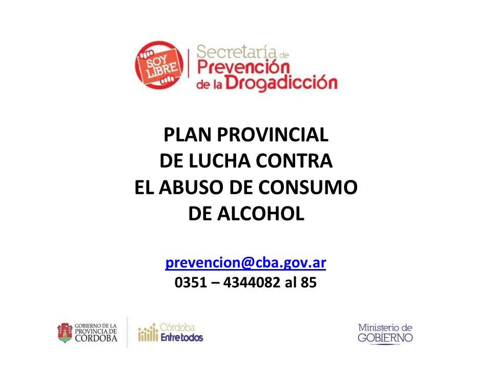 PLAN PROVINCIAL DE LUCHA CONTRA EL ABUSO DE CONSUMO DE ALCOHOL prevencion@cba.gov.ar 0351 – 4344082 al 85