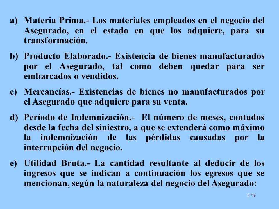 Materia Prima.- Los materiales empleados en el negocio del Asegurado, en el estado en que los adquiere, para su transformación.