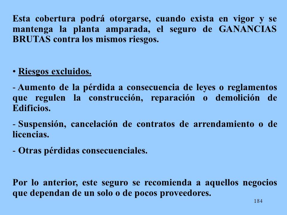 Esta cobertura podrá otorgarse, cuando exista en vigor y se mantenga la planta amparada, el seguro de GANANCIAS BRUTAS contra los mismos riesgos.