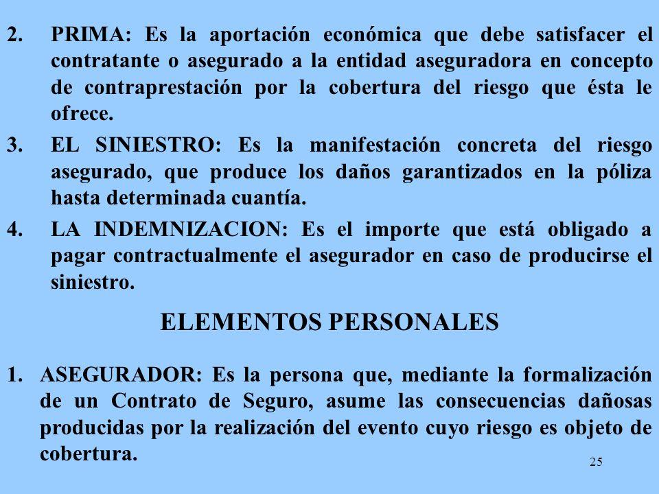 PRIMA: Es la aportación económica que debe satisfacer el contratante o asegurado a la entidad aseguradora en concepto de contraprestación por la cobertura del riesgo que ésta le ofrece.