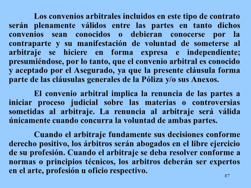 Los convenios arbitrales incluidos en este tipo de contrato serán plenamente válidos entre las partes en tanto dichos convenios sean conocidos o debieran conocerse por la contraparte y su manifestación de voluntad de someterse al arbitraje se hiciere en forma expresa e independiente; presumiéndose, por lo tanto, que el convenio arbitral es conocido y aceptado por el Asegurado, ya que la presente cláusula forma parte de las cláusulas generales de la Póliza y/o sus Anexos.