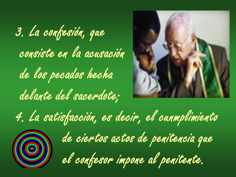 3. La confesión, que consiste en la acusación. de los pecados hecha. delante del sacerdote; 4. La satisfacción, es decir, el cunmplimiento.