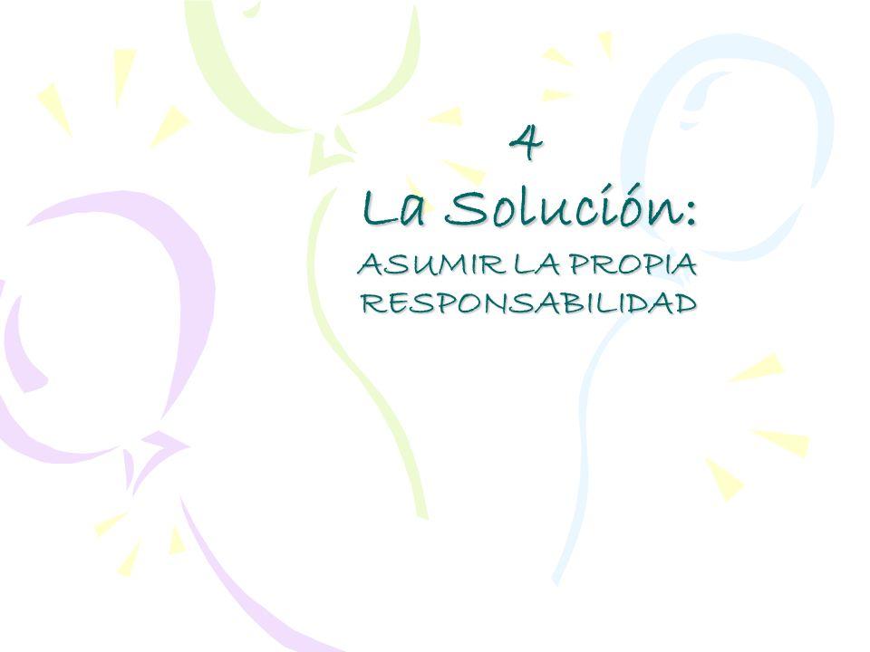4 La Solución: ASUMIR LA PROPIA RESPONSABILIDAD