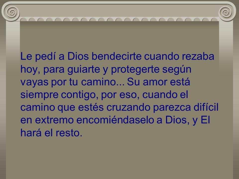 Le pedí a Dios bendecirte cuando rezaba hoy, para guiarte y protegerte según vayas por tu camino...