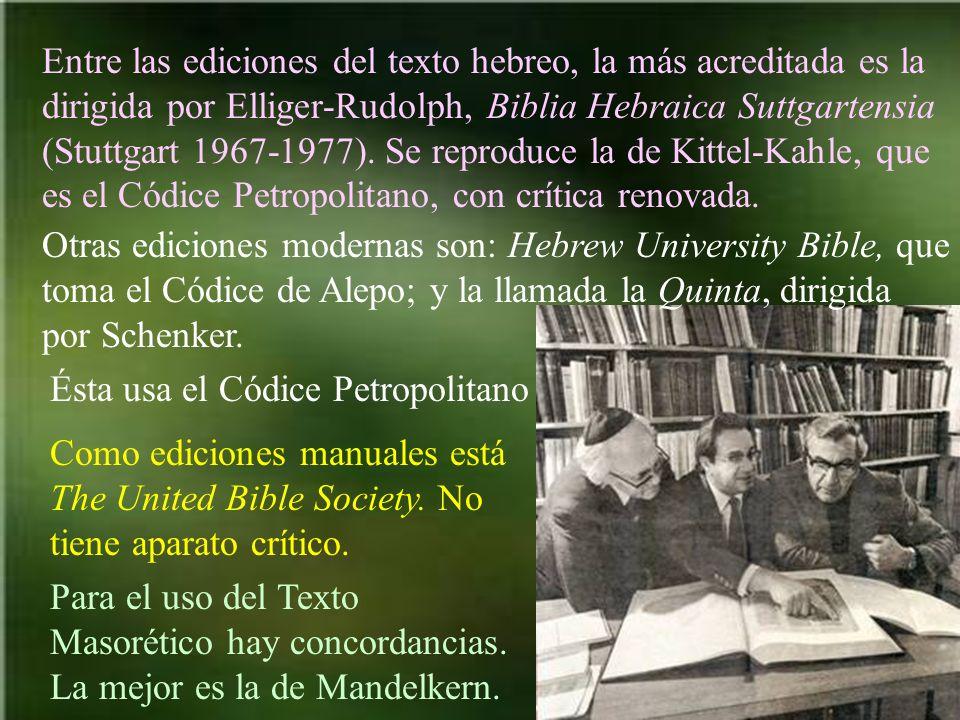 Entre las ediciones del texto hebreo, la más acreditada es la dirigida por Elliger-Rudolph, Biblia Hebraica Suttgartensia (Stuttgart 1967-1977). Se reproduce la de Kittel-Kahle, que es el Códice Petropolitano, con crítica renovada.