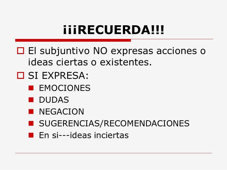 ¡¡¡RECUERDA!!! El subjuntivo NO expresas acciones o ideas ciertas o existentes. SI EXPRESA: EMOCIONES.