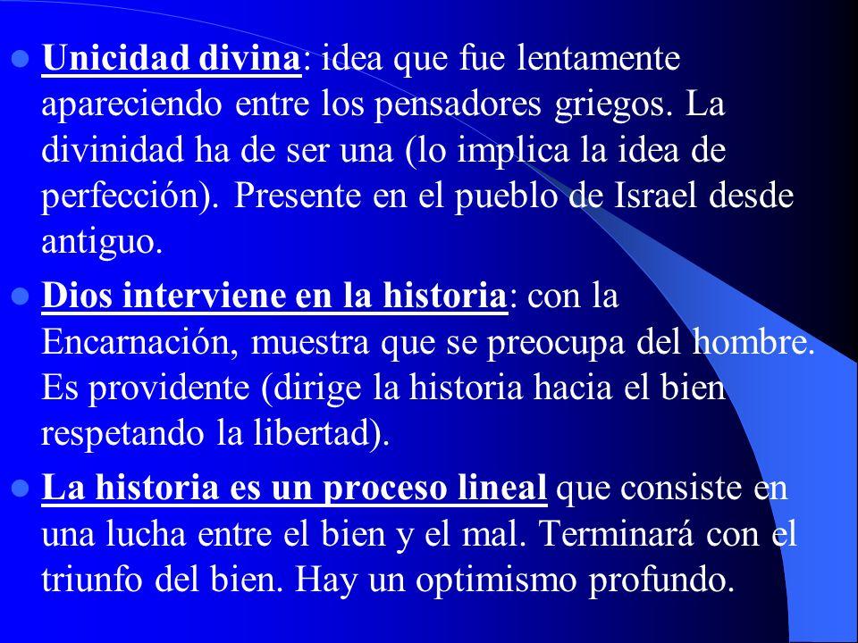 Unicidad divina: idea que fue lentamente apareciendo entre los pensadores griegos. La divinidad ha de ser una (lo implica la idea de perfección). Presente en el pueblo de Israel desde antiguo.