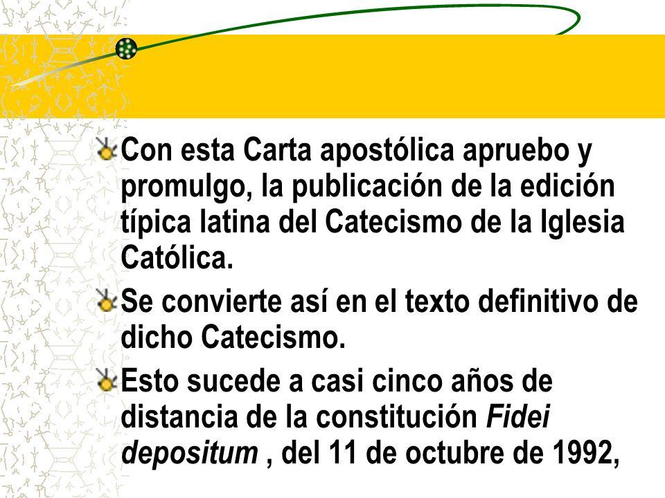 Con esta Carta apostólica apruebo y promulgo, la publicación de la edición típica latina del Catecismo de la Iglesia Católica.