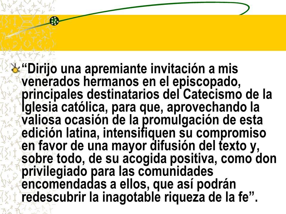 Dirijo una apremiante invitación a mis venerados hermanos en el episcopado, principales destinatarios del Catecismo de la Iglesia católica, para que, aprovechando la valiosa ocasión de la promulgación de esta edición latina, intensifiquen su compromiso en favor de una mayor difusión del texto y, sobre todo, de su acogida positiva, como don privilegiado para las comunidades encomendadas a ellos, que así podrán redescubrir la inagotable riqueza de la fe .