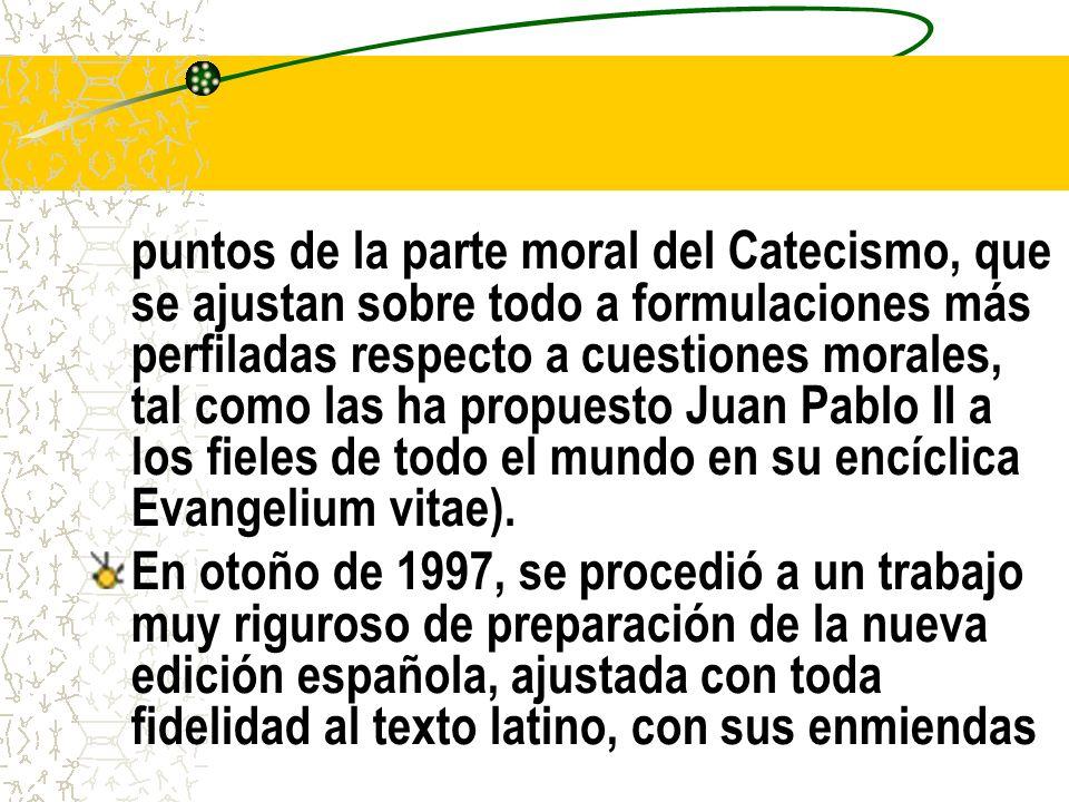 puntos de la parte moral del Catecismo, que se ajustan sobre todo a formulaciones más perfiladas respecto a cuestiones morales, tal como las ha propuesto Juan Pablo II a los fieles de todo el mundo en su encíclica Evangelium vitae).