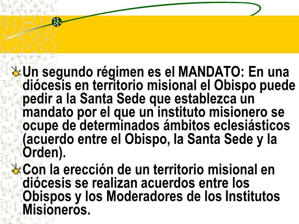 Un segundo régimen es el MANDATO: En una diócesis en territorio misional el Obispo puede pedir a la Santa Sede que establezca un mandato por el que un instituto misionero se ocupe de determinados ámbitos eclesiásticos (acuerdo entre el Obispo, la Santa Sede y la Orden).