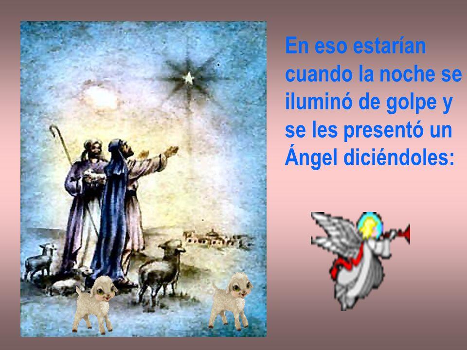 En eso estarían cuando la noche se iluminó de golpe y se les presentó un Ángel diciéndoles: