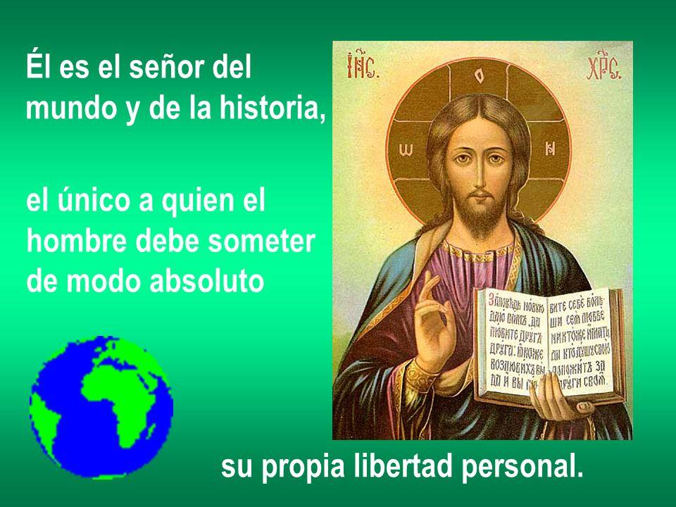 Él es el señor del mundo y de la historia, el único a quien el. hombre debe someter. de modo absoluto.