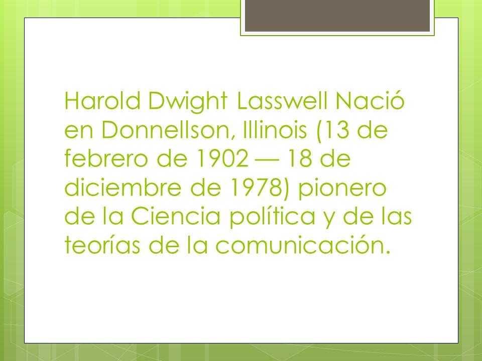 Harold Dwight Lasswell Nació en Donnellson, Illinois (13 de febrero de 1902 — 18 de diciembre de 1978) pionero de la Ciencia política y de las teorías de la comunicación.