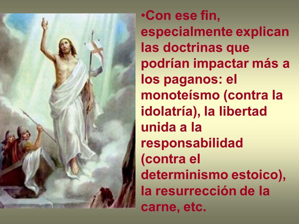 Con ese fin, especialmente explican las doctrinas que podrían impactar más a los paganos: el monoteísmo (contra la idolatría), la libertad unida a la responsabilidad (contra el determinismo estoico), la resurrección de la carne, etc.