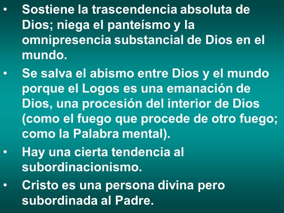 Sostiene la trascendencia absoluta de Dios; niega el panteísmo y la omnipresencia substancial de Dios en el mundo.