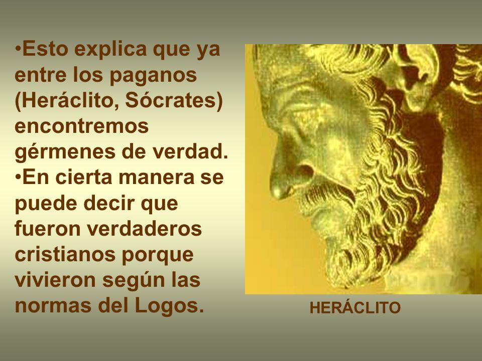 Esto explica que ya entre los paganos (Heráclito, Sócrates) encontremos gérmenes de verdad.