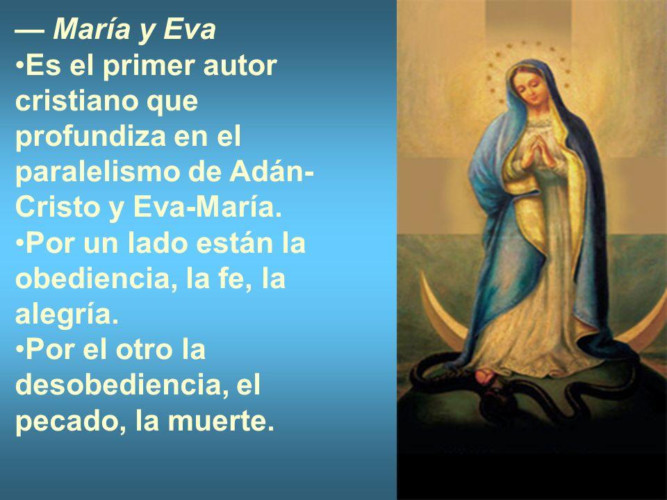— María y Eva Es el primer autor cristiano que profundiza en el paralelismo de Adán-Cristo y Eva-María.