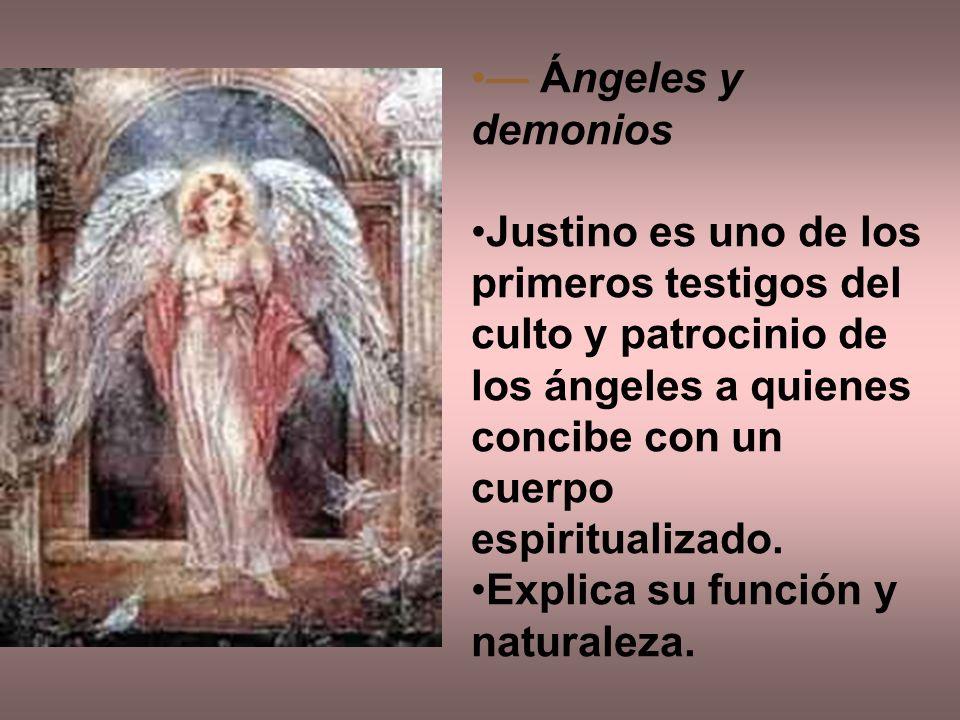 — Ángeles y demonios Justino es uno de los primeros testigos del culto y patrocinio de los ángeles a quienes concibe con un cuerpo espiritualizado.