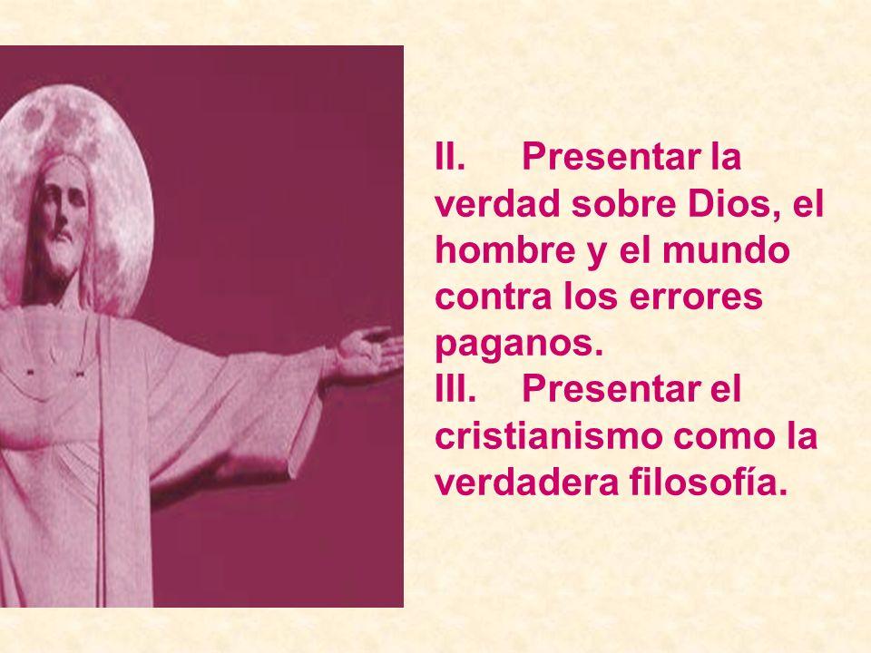 II. Presentar la verdad sobre Dios, el hombre y el mundo contra los errores paganos.