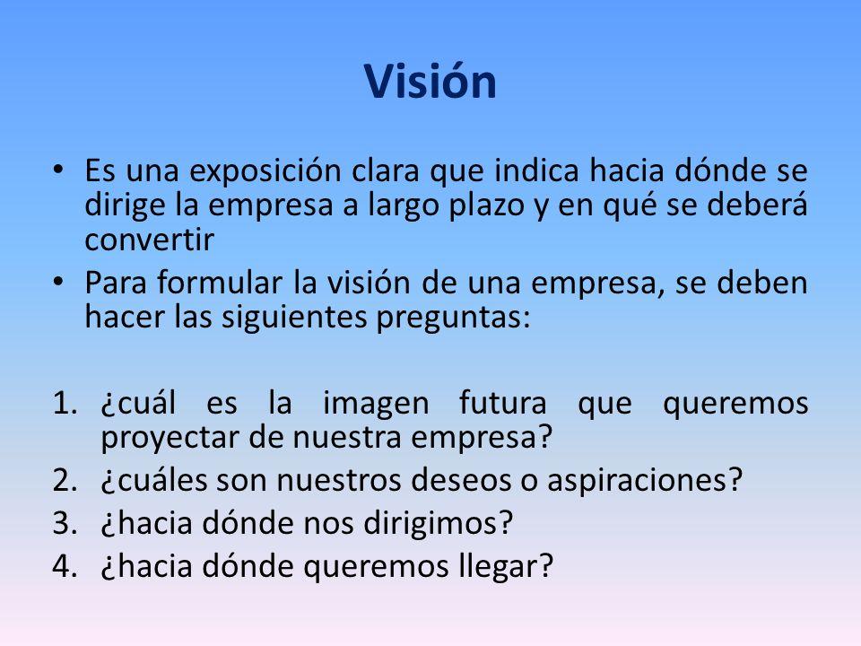 Visión Es una exposición clara que indica hacia dónde se dirige la empresa a largo plazo y en qué se deberá convertir.