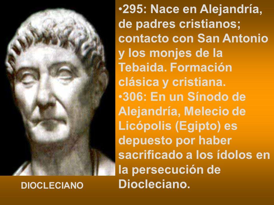 295: Nace en Alejandría, de padres cristianos; contacto con San Antonio y los monjes de la Tebaida. Formación clásica y cristiana.