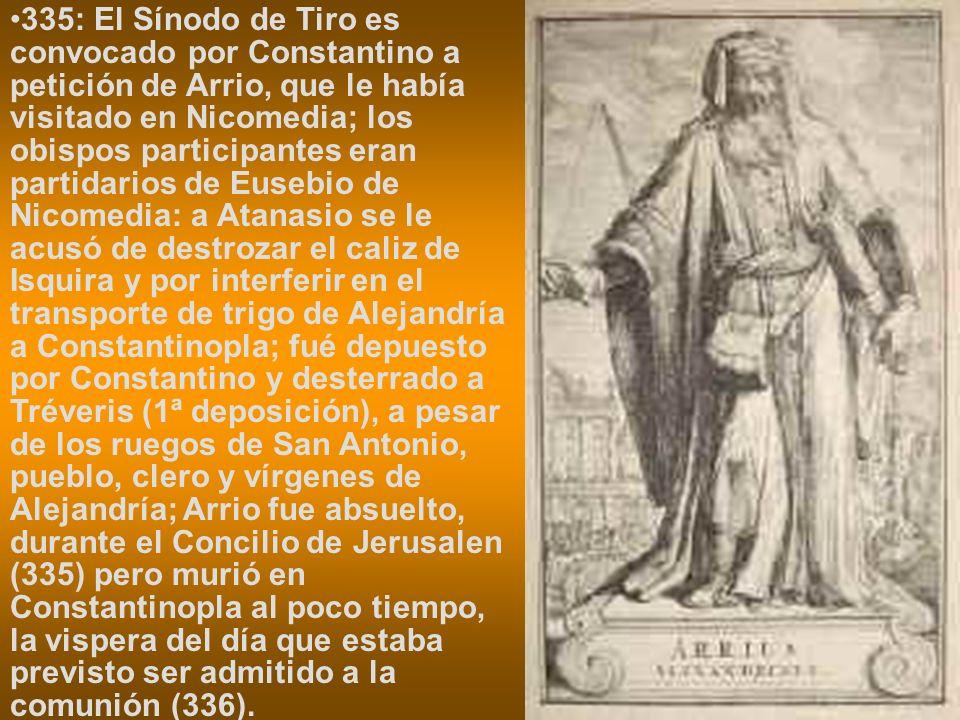 335: El Sínodo de Tiro es convocado por Constantino a petición de Arrio, que le había visitado en Nicomedia; los obispos participantes eran partidarios de Eusebio de Nicomedia: a Atanasio se le acusó de destrozar el caliz de Isquira y por interferir en el transporte de trigo de Alejandría a Constantinopla; fué depuesto por Constantino y desterrado a Tréveris (1ª deposición), a pesar de los ruegos de San Antonio, pueblo, clero y vírgenes de Alejandría; Arrio fue absuelto, durante el Concilio de Jerusalen (335) pero murió en Constantinopla al poco tiempo, la vispera del día que estaba previsto ser admitido a la comunión (336).