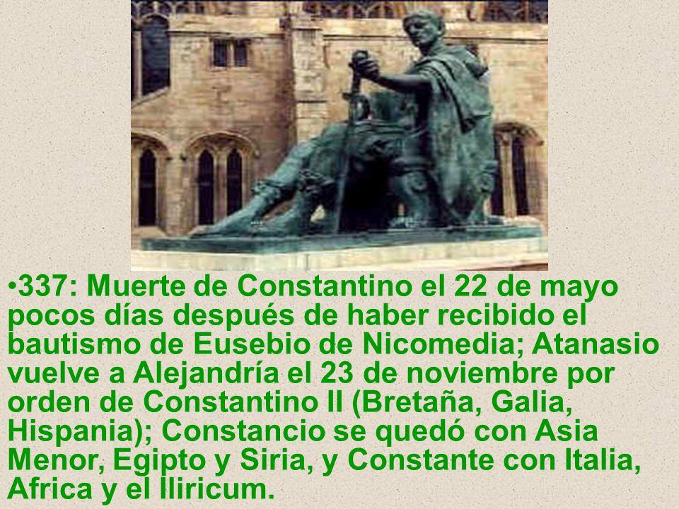 337: Muerte de Constantino el 22 de mayo pocos días después de haber recibido el bautismo de Eusebio de Nicomedia; Atanasio vuelve a Alejandría el 23 de noviembre por orden de Constantino II (Bretaña, Galia, Hispania); Constancio se quedó con Asia Menor, Egipto y Siria, y Constante con Italia, Africa y el Iliricum.