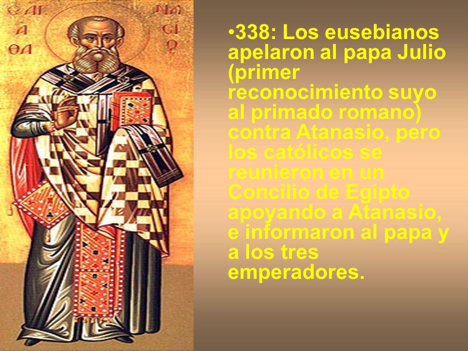 338: Los eusebianos apelaron al papa Julio (primer reconocimiento suyo al primado romano) contra Atanasio, pero los católicos se reunieron en un Concilio de Egipto apoyando a Atanasio, e informaron al papa y a los tres emperadores.