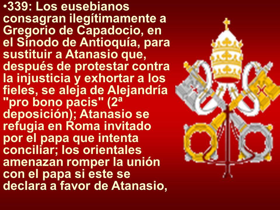 339: Los eusebianos consagran ilegítimamente a Gregorio de Capadocio, en el Sínodo de Antioquía, para sustituir a Atanasio que, después de protestar contra la injusticia y exhortar a los fieles, se aleja de Alejandría pro bono pacis (2ª deposición); Atanasio se refugia en Roma invitado por el papa que intenta conciliar; los orientales amenazan romper la unión con el papa si este se declara a favor de Atanasio,