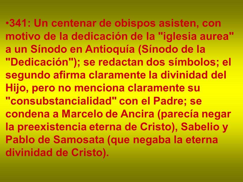 341: Un centenar de obispos asisten, con motivo de la dedicación de la iglesia aurea a un Sínodo en Antioquía (Sínodo de la Dedicación ); se redactan dos símbolos; el segundo afirma claramente la divinidad del Hijo, pero no menciona claramente su consubstancialidad con el Padre; se condena a Marcelo de Ancira (parecía negar la preexistencia eterna de Cristo), Sabelio y Pablo de Samosata (que negaba la eterna divinidad de Cristo).