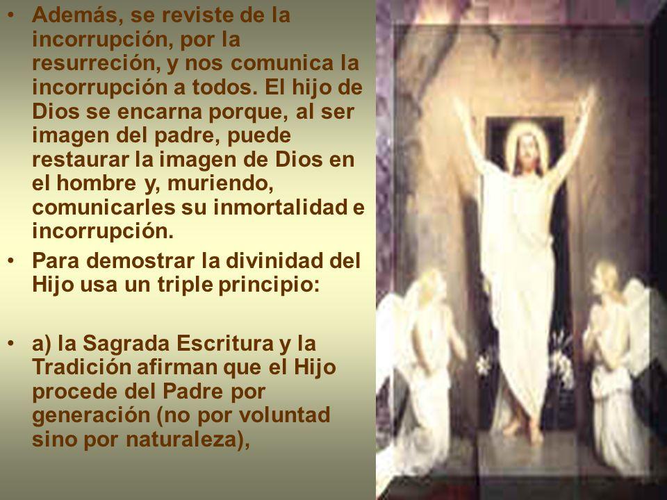 Además, se reviste de la incorrupción, por la resurreción, y nos comunica la incorrupción a todos. El hijo de Dios se encarna porque, al ser imagen del padre, puede restaurar la imagen de Dios en el hombre y, muriendo, comunicarles su inmortalidad e incorrupción.