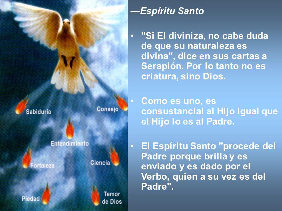 —Espíritu Santo Si El diviniza, no cabe duda de que su naturaleza es divina , dice en sus cartas a Serapión. Por lo tanto no es criatura, sino Dios.