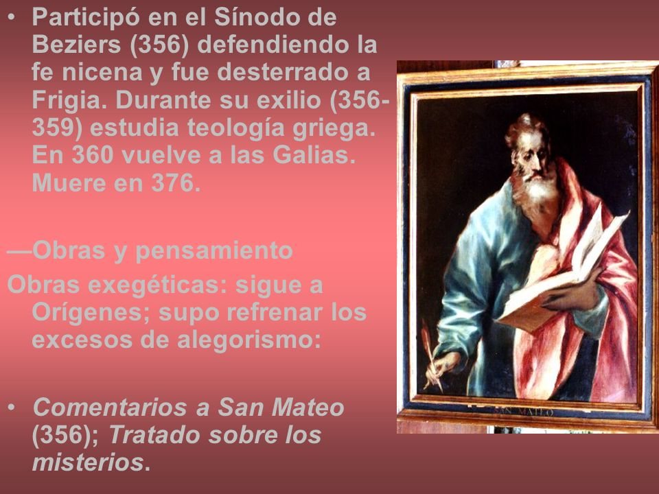 Participó en el Sínodo de Beziers (356) defendiendo la fe nicena y fue desterrado a Frigia. Durante su exilio (356-359) estudia teología griega. En 360 vuelve a las Galias. Muere en 376.