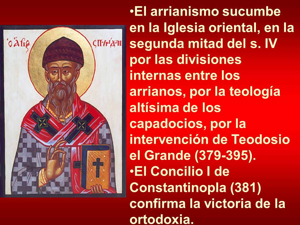 El arrianismo sucumbe en la Iglesia oriental, en la segunda mitad del s. IV por las divisiones internas entre los arrianos, por la teología altísima de los capadocios, por la intervención de Teodosio el Grande (379-395).