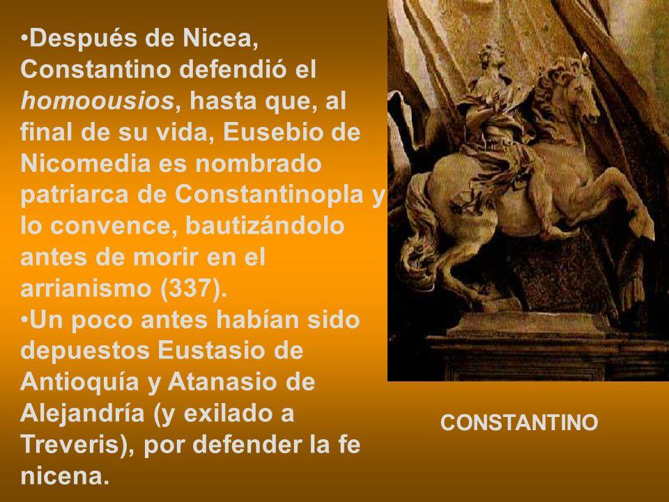 Después de Nicea, Constantino defendió el homoousios, hasta que, al final de su vida, Eusebio de Nicomedia es nombrado patriarca de Constantinopla y lo convence, bautizándolo antes de morir en el arrianismo (337).
