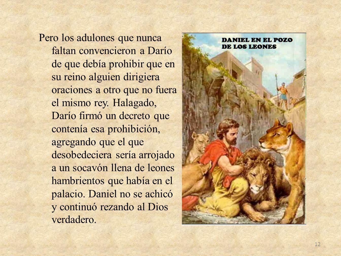 Pero los adulones que nunca faltan convencieron a Darío de que debía prohibir que en su reino alguien dirigiera oraciones a otro que no fuera el mismo rey.
