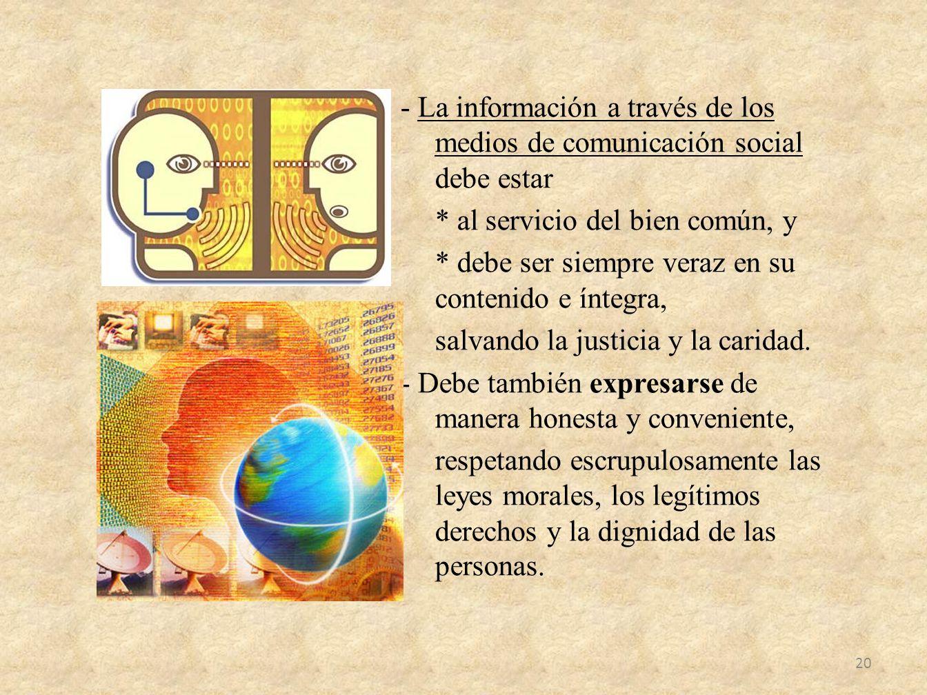 - La información a través de los medios de comunicación social debe estar * al servicio del bien común, y * debe ser siempre veraz en su contenido e íntegra, salvando la justicia y la caridad.