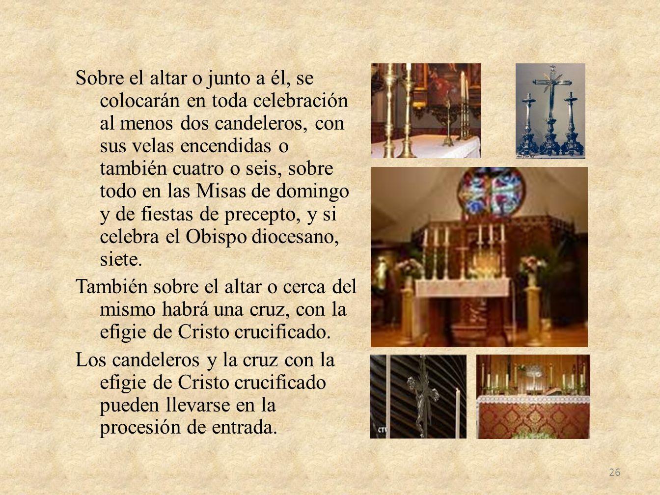Sobre el altar o junto a él, se colocarán en toda celebración al menos dos candeleros, con sus velas encendidas o también cuatro o seis, sobre todo en las Misas de domingo y de fiestas de precepto, y si celebra el Obispo diocesano, siete.