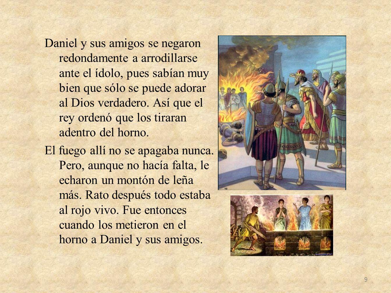Daniel y sus amigos se negaron redondamente a arrodillarse ante el ídolo, pues sabían muy bien que sólo se puede adorar al Dios verdadero.