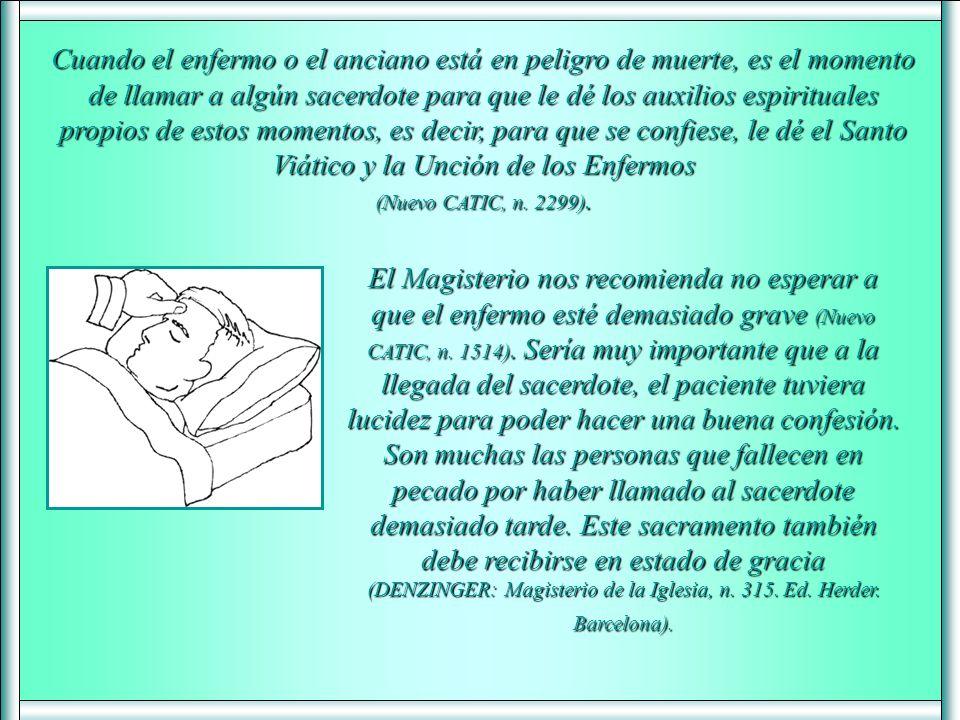Cuando el enfermo o el anciano está en peligro de muerte, es el momento de llamar a algún sacerdote para que le dé los auxilios espirituales propios de estos momentos, es decir, para que se confiese, le dé el Santo Viático y la Unción de los Enfermos (Nuevo CATIC, n. 2299).