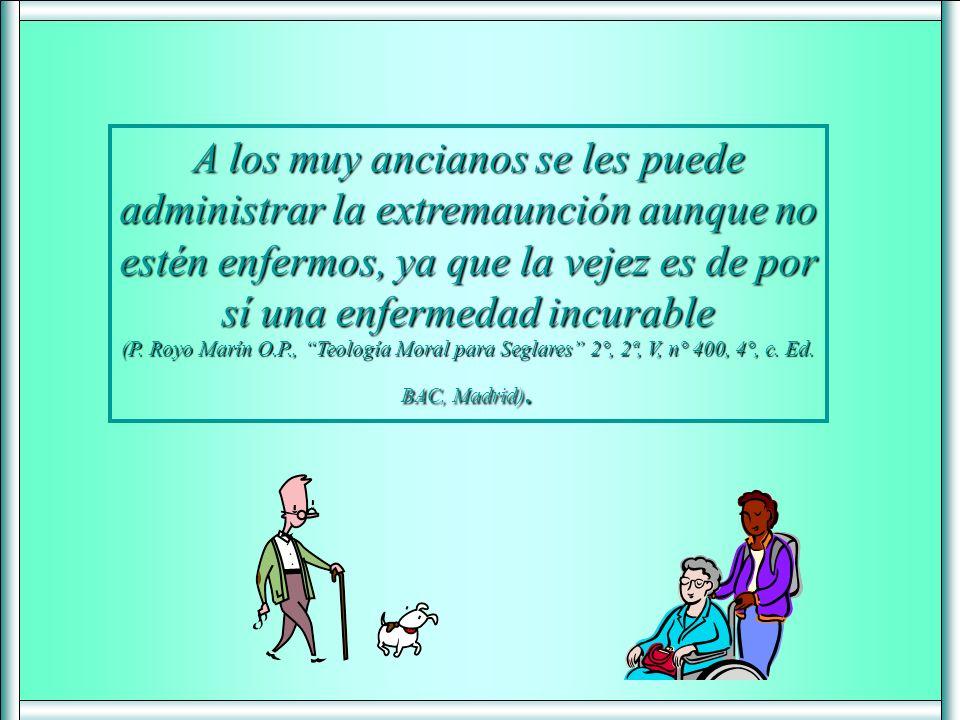 A los muy ancianos se les puede administrar la extremaunción aunque no estén enfermos, ya que la vejez es de por sí una enfermedad incurable