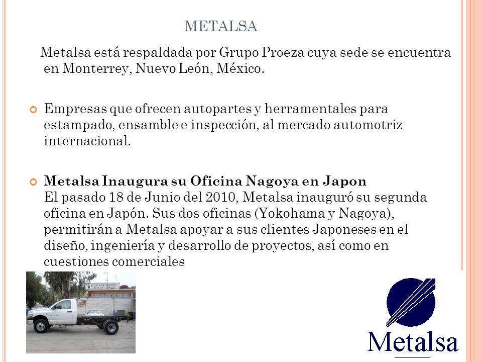 metalsa Metalsa está respaldada por Grupo Proeza cuya sede se encuentra en Monterrey, Nuevo León, México.