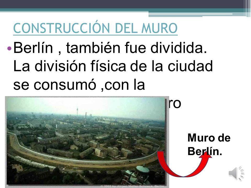 CONSTRUCCIÓN DEL MURO Berlín , también fue dividida. La división física de la ciudad se consumó ,con la construcción de un muro comunista.