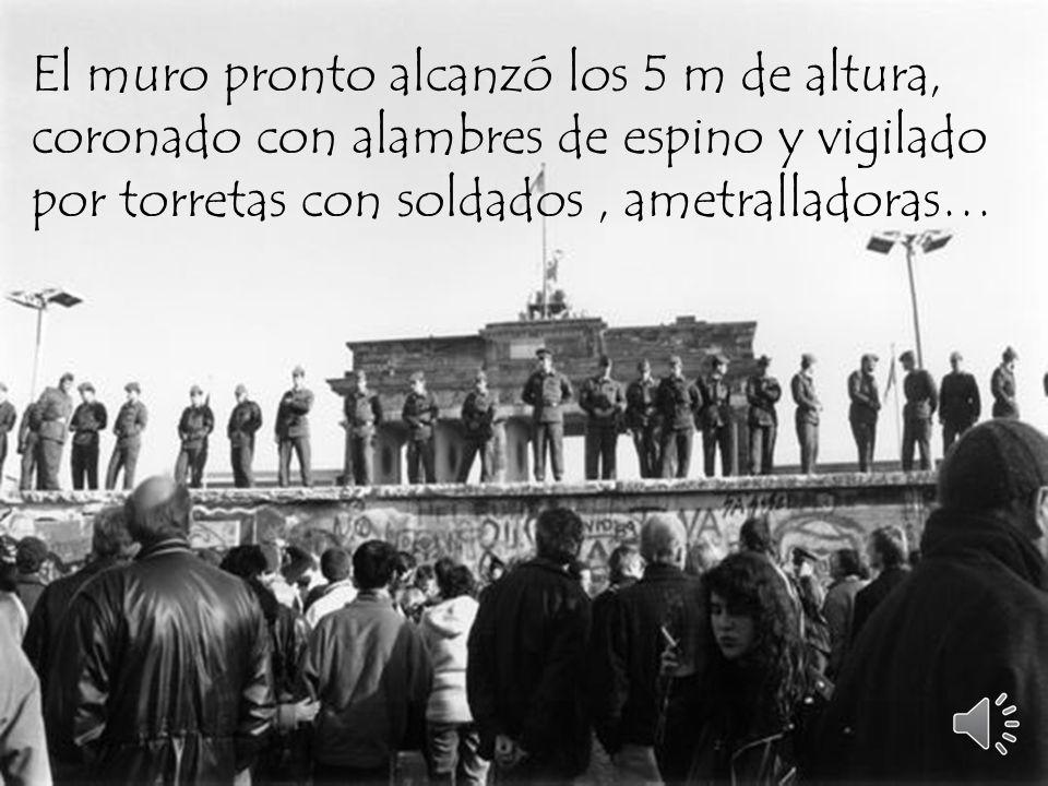 El muro pronto alcanzó los 5 m de altura, coronado con alambres de espino y vigilado por torretas con soldados , ametralladoras…